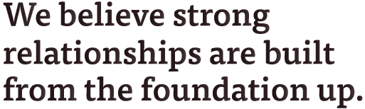 We believe strong relationships are built from the foundation up.